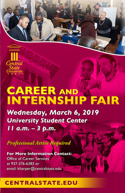 Career and Internship Fair, Wednesday, March 6, 2019, from 11 a.m. to 3 p.m. University Student Center. Professional Attire Required. For more information please contact: Office of Career and Intership Services, (937) 376-6383, CareerServices@centralstate.edu