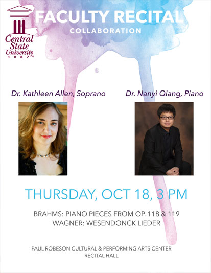 Central State University Faculty Recital Collaboration, October 18, 3 p.m. Paul Robeson Cultural & Performing Arts Center Recital Hall, Dr. Kathleen Allen, Soprano - Dr. Nanyi Qiang, Piano, Brahms: Piano Pieces From Op. 118 & 119 Wagner: Wesendonck Lieder