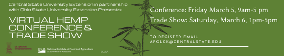 link to email registration, Central State University Extension in partnership with Ohio State University Extension Presents Virtual Hemp Conference and Trade Show. Conference: Friday March 5, 9 am-5 pm. Trade Show: Saturday, March 6, 1pm-5 pm. To Register Email afolck@centralstate.edu. Central State University an 1890 Land-Grant Institution - AA/EO