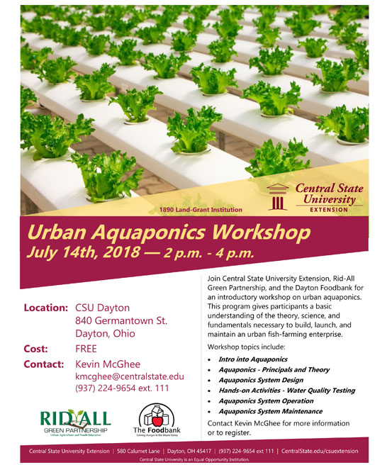 Urban Aquaponics Workshop July 14th, 2018 — 2 p.m. - 4 p.m. Location: CSU Dayton 840 Germantown St. Dayton, Ohio. Cost: FREE. Contact: Kevin McGhee kmcghee@centralstate.edu (937) 224-9654 ext. 111. Join Central State University Extension, Rid-All Green Partnership, and the Dayton Foodbank for an introductory workshop on urban aquaponics. This program gives participants a basic understanding of the theory, science, and fundamentals necessary to build, launch, and maintain an urban fish-farming enterprise. Workshop topics include: Intro into Aquaponics, Aquaponics - Principals and Theory, Aquaponics System Design, Hands-on Activities - Water Quality Testing, Aquaponics System Operation, Aquaponics System Maintenance. Contact Kevin McGhee (937) 224-9654 ext. 111 for more information or to register. Central State University Extension, Rid All Green Partnership Urban Agriculture and Youth Education, The Foodbank Solving Hunger in the Miami Valley. centralstate.edu/csuextension.