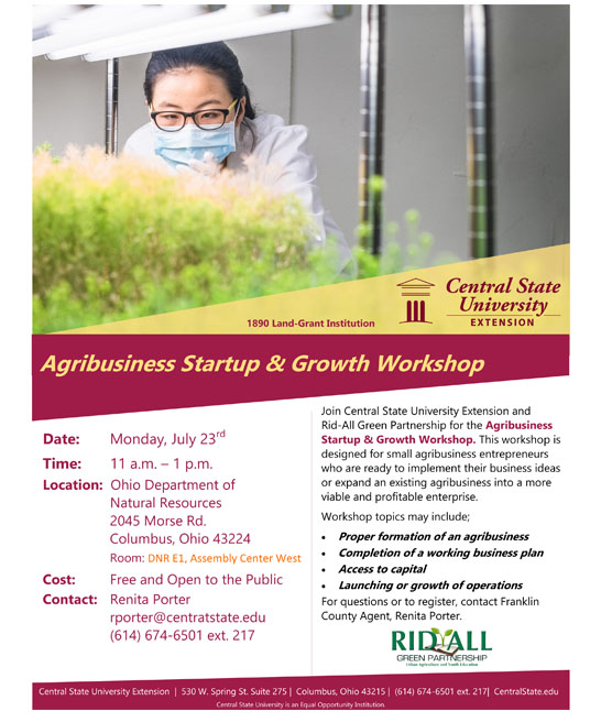 Agribusiness Startup & Growth Workshop, Date: Monday, July 23, Time:   11 a.m. – 1 p.m., Location: Ohio Department of Natural Resources, 2045 Morse Rd. Columbus, Ohio 43224. Room: DNR E1, Assembly Center West. Cost: Free and Open to the Public. Contact: Renita Porter rporter@centratstate.edu, (614) 674-6501 ext. 217. Join Central State University Extension and Rid-All Green Partnership for the Agribusiness Startup & Growth Workshop. This workshop is  designed for small agribusiness entrepreneurs who are ready to implement their business ideas or expand an existing agribusiness into a more viable and profitable enterprise. Workshop topics may include: Proper formation of an agribusiness, Completion of a working business plan, Access to capital, Launching or growth of operations. For questions or to register, contact Franklin County Agent, Renita Porter (614) 674-6501 ext. 217.