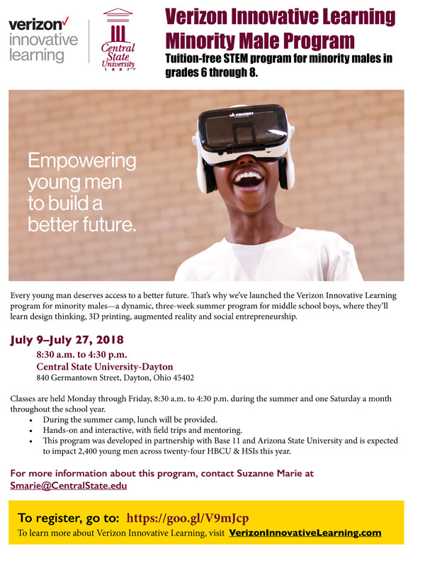 link to Verizon Innovative Learning Minority Male Program, Tuition-free STEM program for minority males in grades 6 through 8. Empowering young men to build a better future. Every young man deserves access to a better future. July 9–July 27, 2018 8:30 a.m. to 4:30 p.m.Central State University-Dayton 840 Germantown Street, Dayton, Ohio 45402. Classes are held Monday through Friday, 8:30 a.m. to 4:30 p.m. during the summer and one Saturday a month throughout the school year.-During the summer camp, lunch will be provided.-Hands-on and interactive, with fild trips and mentoring.-Ths program was developed in partnership with Base 11 and Arizona State University and is expected to impact 2,400 young men across twenty-four HBCU & HSIs this year. For more information about this program, contact Suzanne Marie at Smarie@CentralState.edu. To register, go to:  https://goo.gl/V9mJcp To learn more about Verizon Innovative Learning, visit  VerizonInnovativeLearning.com
