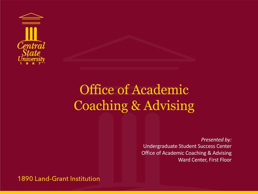 Central State University 1887, Office of Academic Coaching & Advising, Presented	by: Undergraduate Student Success Center Office	of Academic Coaching & Advising, Ward Center, First Floor, 1890 Land-Grant Institution