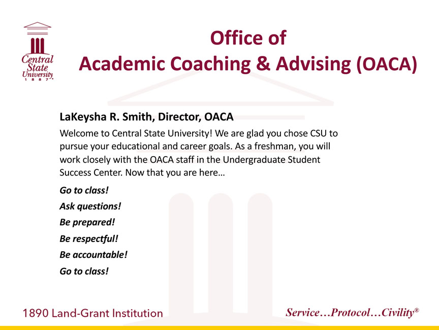 Central State University 1887, Office of Academic Coaching & Advising, LaKeysha R. Smith, Director, OACA, Welcome to Central State University! We are glad you chose CSU to	pursue your educational and career goals. As a freshman, you will work closely with the OACA staff in the Undergraduate Student Success Center. Now that you are here…Go to class! Ask questions! Be prepared! Be respectful! Be accountable! Go to class! 1890 Land-Grant Institution. Service...Protocol...Civility registered trademark