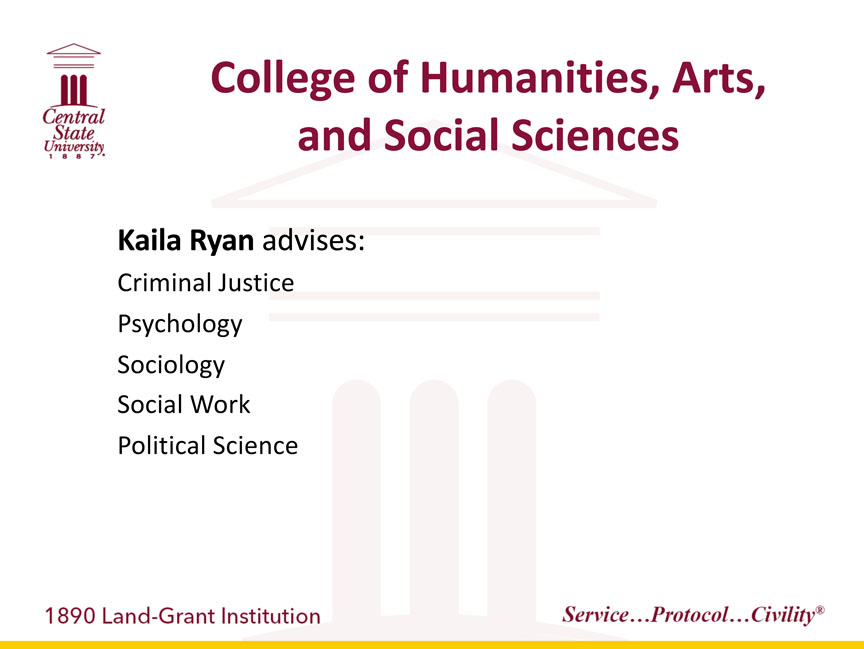 Central State University 1887, College of Humanities, Arts, and Social Sciences, Kaila Ryan advises: Criminal Justice, Psychology, Sociology, Social Work, Political Science. 1890 Land-Grant Institution. Service...Protocol...Civility registered trademark