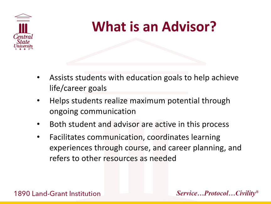 Central State University 1887, What is an Advisor? Assists students with education goals to help achieve life/career goals, -Helps students realize maximum potential through ongoing communication, -Both student and advisor are active in this process, -Facilitates communication, coordinates learning experiences through course, and career planning, and refers to other resources as needed. 1890 Land-Grant Institution. Service...Protocol...Civility registered trademark