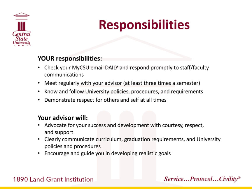 Central State University 1887, Responsibilities. YOUR responsibilities: -Check your MyCSU email DAILY and respond promptly to staff or faculty communications, -Meet regularly with your advisor (at least three times a semester), -Know and follow University policies, procedures, and requirements, -Demonstrate respect for others and self at all times. Your advisor will: -Advocate for your success and development with courtesy, respect, and support, -Clearly communicate curriculum, graduation requirements, and University policies and procedures -Encourage and guide you in developing realistic goals. 1890 Land-Grant Institution. Service...Protocol...Civility registered trademark