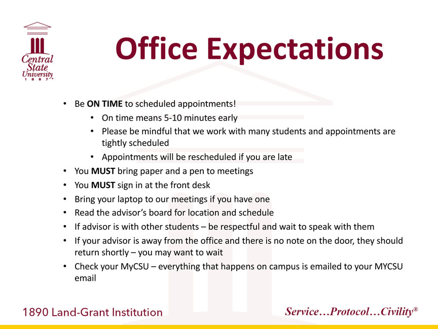 Central State University 1887, Office Expectations. -Be ON TIME to scheduled appointments! --On time means 5-10 minutes early, --Please be mindful that we work with many students and appointments are tightly scheduled, --Appointments will be rescheduled if you are late. -You MUST sign-in at the front desk, -Bring your laptop to our meetings if you have one, -Read the	advisor's board for location and schedule, -If advisor is with other students: –be respectful and wait to speak with them, -If your advisor is away from the office and there is no note on the door, they hould return shortly –you may want to wait, -Check your MyCSU –everything that happens on campus is emailed to your MYCSU email. 1890 Land-Grant Institution, Service...Protocol...Civility registered trademark
