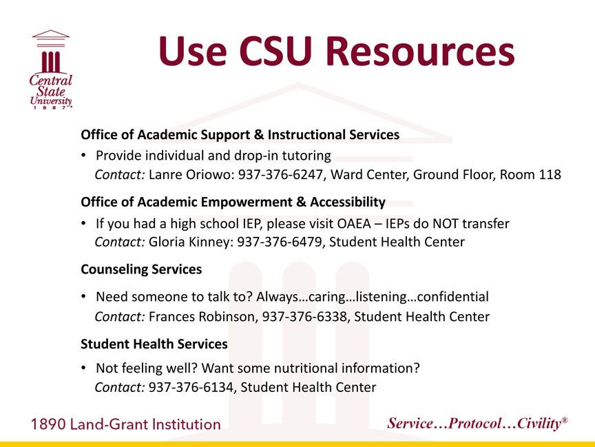 Central State University 1887, Use CSU Resources. Office of Academic Support & Instructional Services: -Provide individual and drop-in tutoring Contact: Lanre Oriowo:937-376-6247, Ward Center, Ground Floor, Room 118. Office of Academic Empowerment & Accessibility: -If you had a high school IEP, please visit OAEA –IEPs do NOT transfer Contact: Gloria Kinney: 937-376-6479, Student Health	Center. Counseling Services: -Need someone to talk to? Always caring, listening, confidential. Contact: Frances Robinson, 937-376-6338, Student Health Center. Student Health Services: -Not feeling well? Want some nutritional information? Contact: 937-376-6134, Student Health Center. 1890 Land-Grant Institution. Service...Protocol...Civility registered trademark