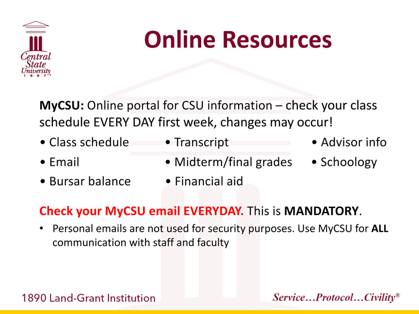 Central State University 1887, Online Resources. MyCSU: -Online portal for CSU information. –check your class schedule EVERY DAY first week, changes may occur! -Class schedule, -Transcript, -Advisor Info, -Email, -Midterm/final grades, -Schoology, -Bursar Balance, -Financial Aid. Check your MyCSU email EVERYDAY. This is MANDATORY. Personal emails are not used for security purposes. Use MyCSU for ALL communication with staff and faculty. 1890 Land-Grant Institution. Service...Protocol...Civility registered trademark