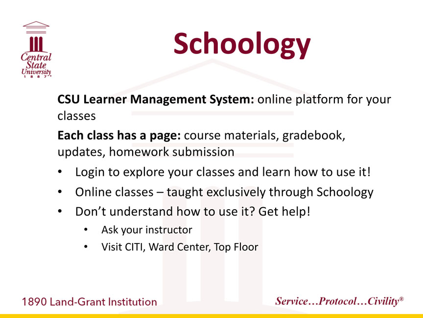 Central State University 1887, Schoology. CSU Learner Management System: online platform for your classes. Each class has a page: course materials, gradebook, updates, homework submission: -Login to explore your classes and learn how to use it! -Online classes are taught exclusively through Schoology. -Don't understand how to use it? Get help! -Ask your instructor. -Visit CITI, Ward Center, Top Floor. 1890 Land-Grant Institution. Service...Protocol...Civility registered trademark
