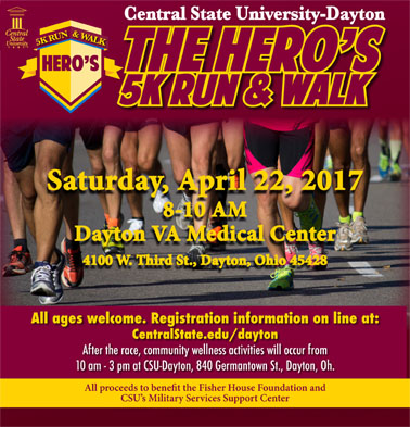 Central State University-Dayton The Hero's 5K Run & Walk Saturday, April 22, 2017 8-10 AM Dayton VA Medical Center 4100 W. Third St., Dayton, Ohio 45428 All ages welcome. Registration information on line at: CentralState.edu/dayton After the race, community wellness activities will occur from 10 am - 3 pm at CSU-Dayton, 840 Germantown St., Dayton, Oh. All proceeds to benefit the Fisher House Foundation and CSU's Military Services Support Center