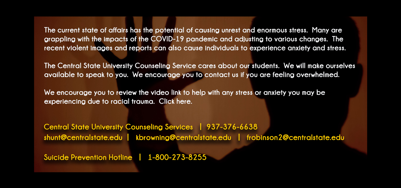 link to BLACK LIVES MATTER MEDITATIONS web site, The current state of affairs has the potential of causing unrest and enormous stress. Many are grappling with the impacts of the COVID-19 pandemic and adjusting to various changes. The recent violent images and reports can also cause individuals to experience anxiety and stress.  The Central State University Counseling Service cares about our students. We will make ourselves available to speak to you. We encourage you to contact us if you are feeling overwhelmed.  We encourage you to review the video link to help with any stress or anxiety you may be experiencing due to racial trauma. Click here.  Central State University Counseling Services 937-376-6638  shunt@centralstate.edu, kbrowning@centralstate.edu, frobinson2@centralstate.edu  Suicide Prevention Hotline 1-800-273-8255